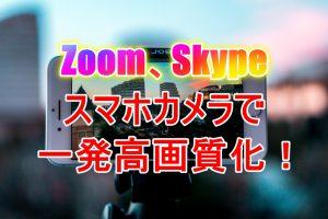 Zoom,Skype スマホカメラで一発高画質化