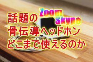 Zoom Skype 骨伝導ヘッドフォンでどこまで使えるのか