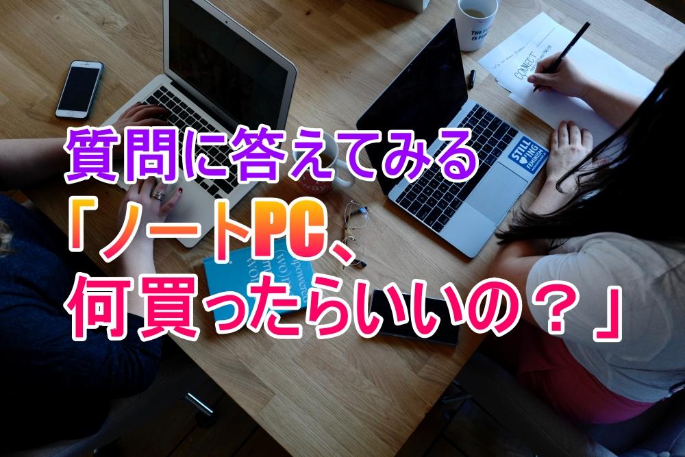 質問に答える「ノートPC,何を買ったらいいの?」