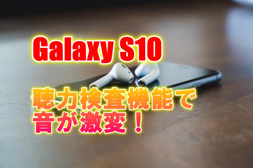 Galaxy S10+ 聴力検査機能で音が激変