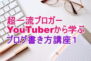 超一流ブロガー、YouTuberから学ぶ、ブログの書き方講座1