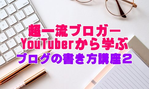 超一流ブロガーYouTberから学ぶ、ブログの書き方講座2